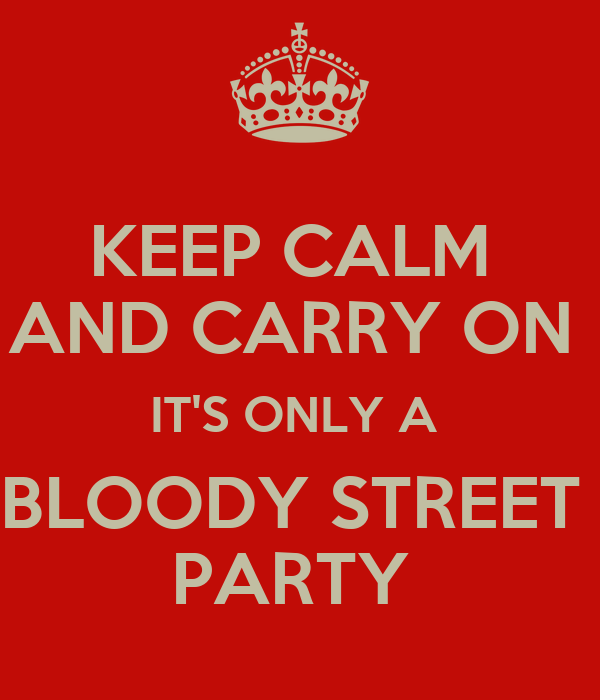 KEEP CALM  AND CARRY ON  IT'S ONLY A  BLOODY STREET  PARTY