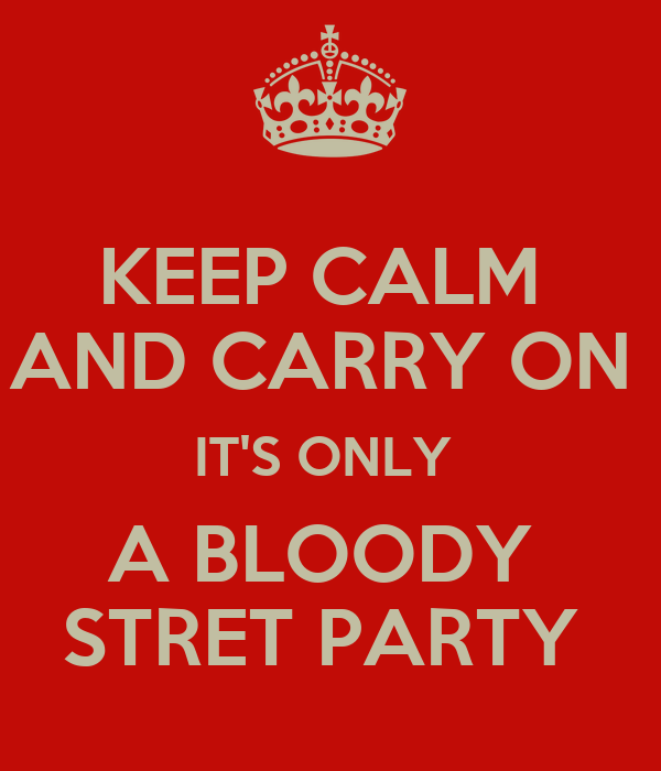 KEEP CALM  AND CARRY ON  IT'S ONLY  A BLOODY  STRET PARTY