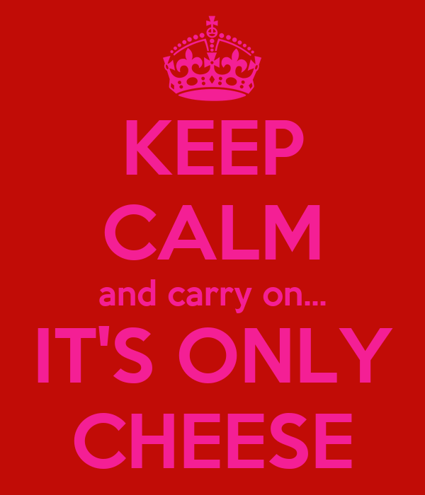 KEEP CALM and carry on... IT'S ONLY CHEESE