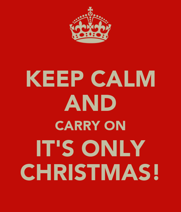 KEEP CALM AND CARRY ON IT'S ONLY CHRISTMAS!