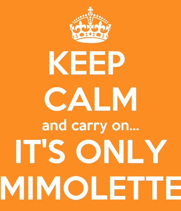 KEEP  CALM and carry on... IT'S ONLY MIMOLETTE