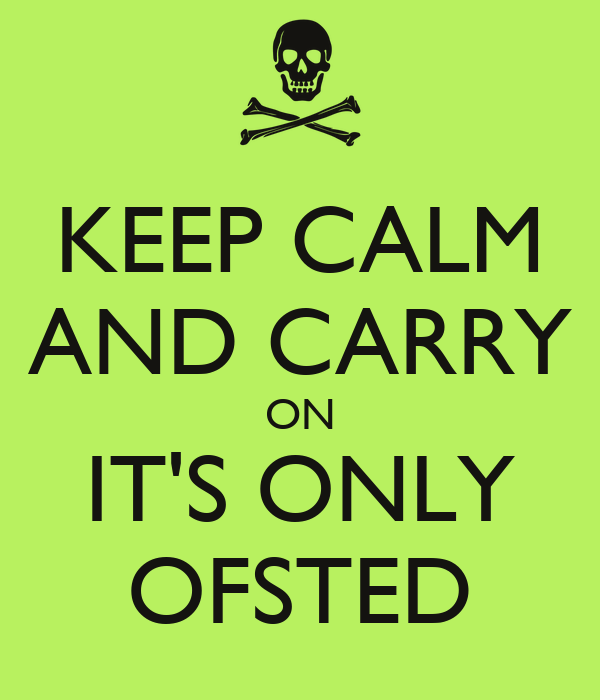 KEEP CALM AND CARRY ON IT'S ONLY OFSTED