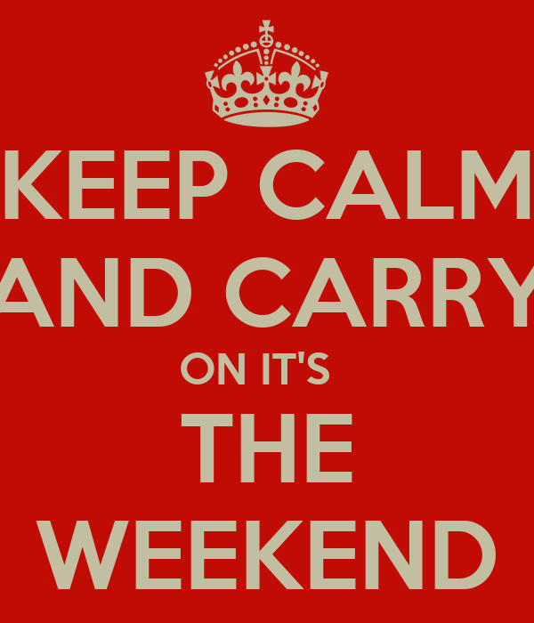 KEEP CALM AND CARRY ON IT'S   THE WEEKEND