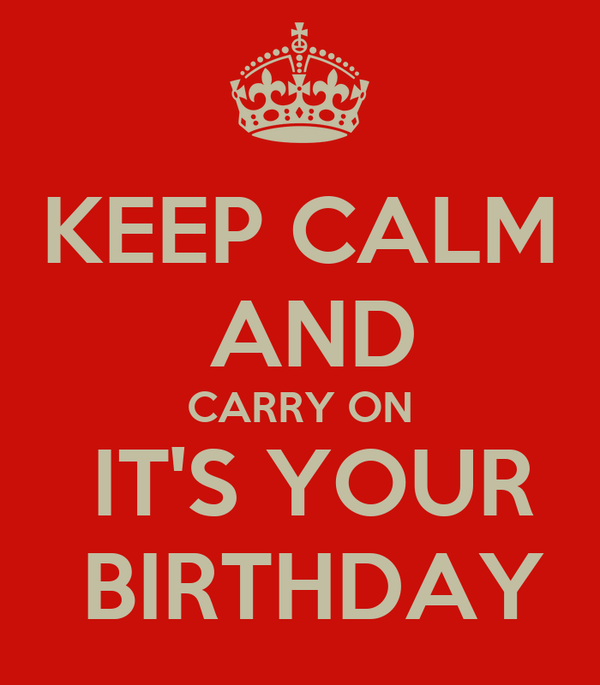 KEEP CALM  AND CARRY ON  IT'S YOUR  BIRTHDAY