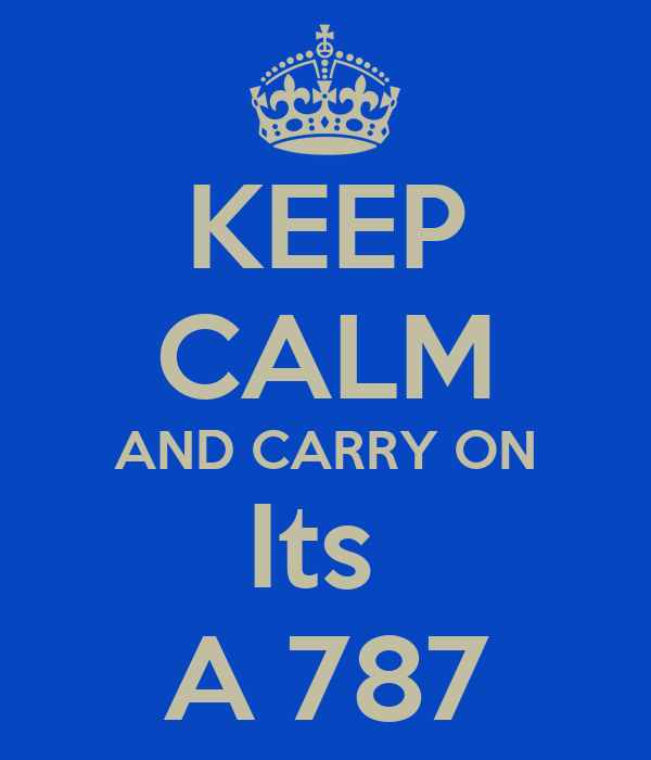 KEEP CALM AND CARRY ON Its  A 787