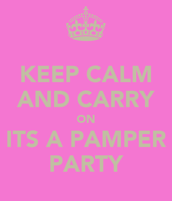 KEEP CALM AND CARRY ON ITS A PAMPER PARTY