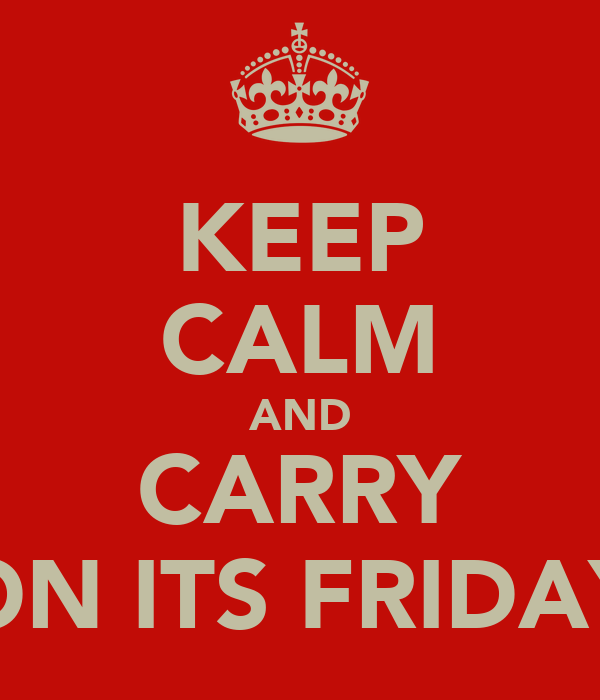 KEEP CALM AND CARRY ON ITS FRIDAY