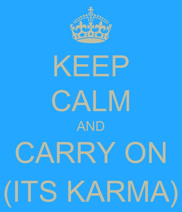 KEEP CALM AND CARRY ON (ITS KARMA)
