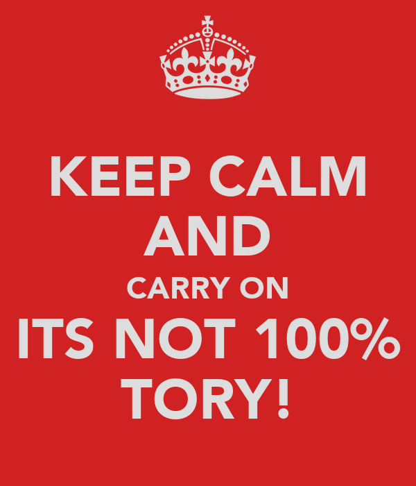 KEEP CALM AND CARRY ON ITS NOT 100% TORY!