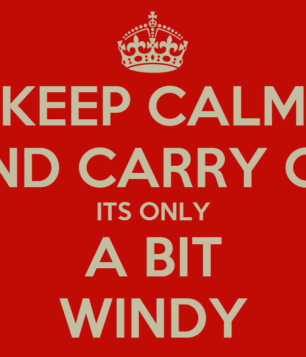 KEEP CALM AND CARRY ON ITS ONLY A BIT WINDY