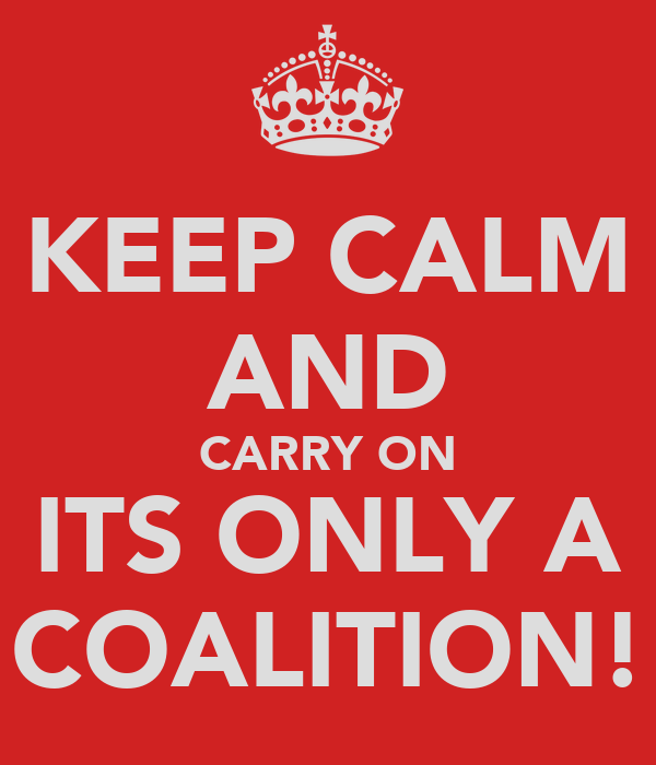 KEEP CALM AND CARRY ON ITS ONLY A COALITION!