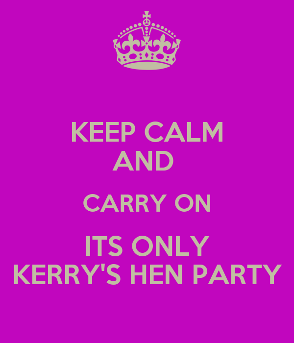KEEP CALM AND  CARRY ON ITS ONLY KERRY'S HEN PARTY