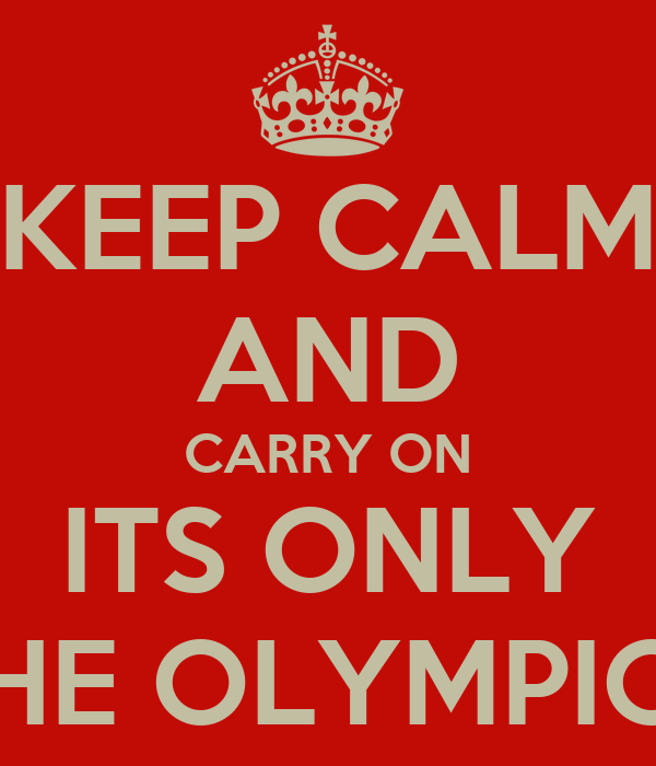 KEEP CALM AND CARRY ON ITS ONLY THE OLYMPICS
