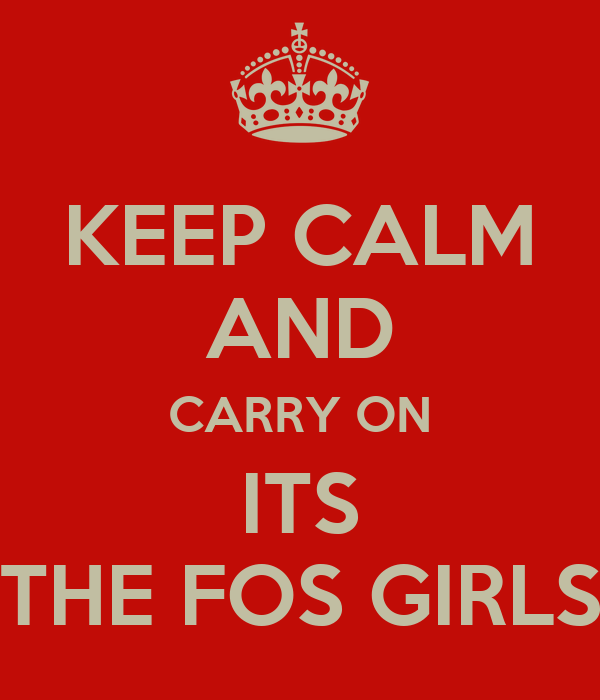 KEEP CALM AND CARRY ON ITS THE FOS GIRLS