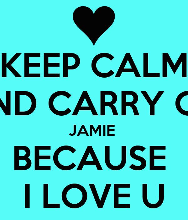 KEEP CALM AND CARRY ON JAMIE  BECAUSE  I LOVE U
