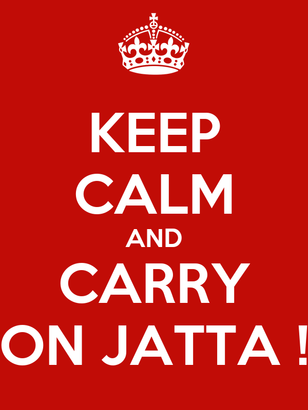 KEEP CALM AND CARRY ON JATTA !