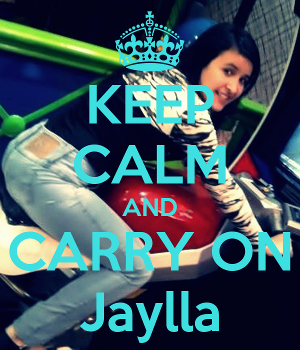 KEEP CALM AND CARRY ON Jaylla