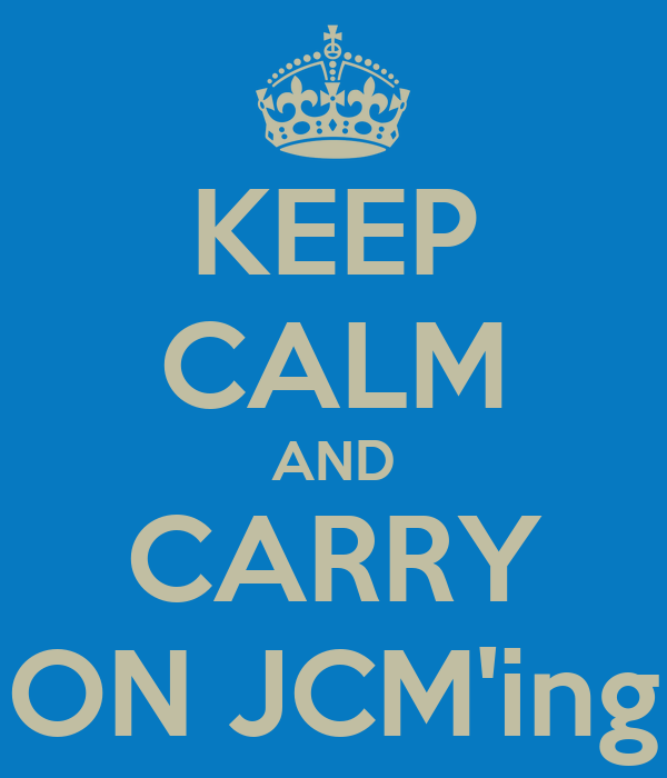 KEEP CALM AND CARRY ON JCM'ing