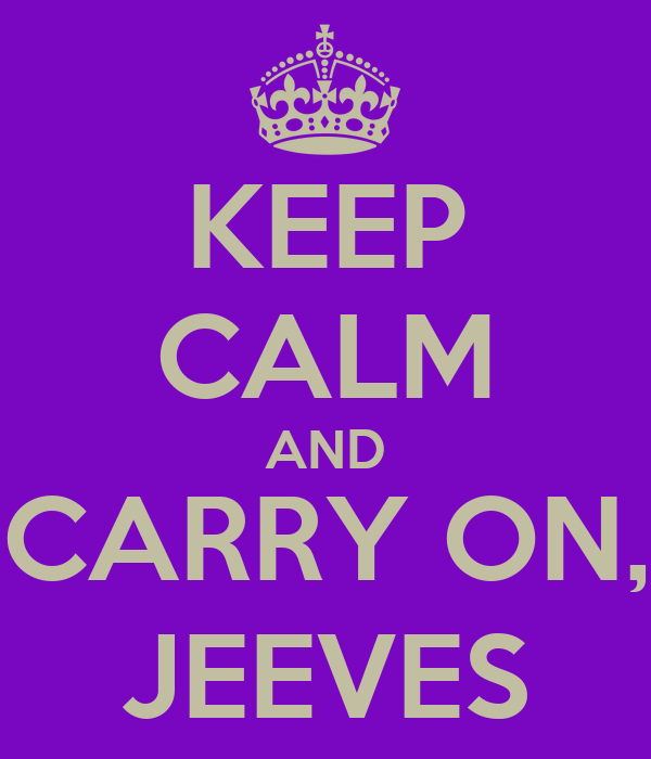 KEEP CALM AND CARRY ON, JEEVES