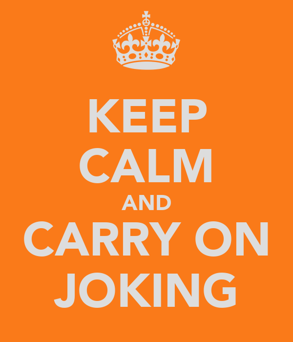KEEP CALM AND CARRY ON JOKING