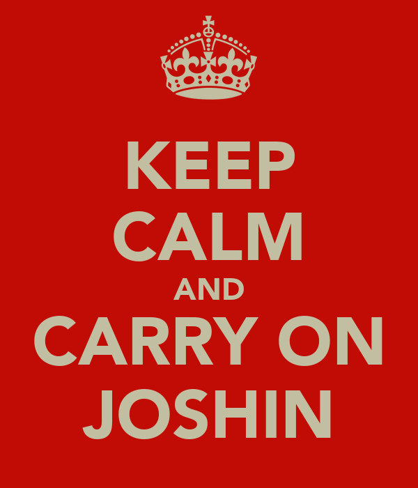 KEEP CALM AND CARRY ON JOSHIN