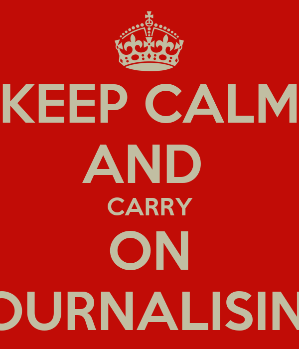 KEEP CALM AND  CARRY ON JOURNALISING