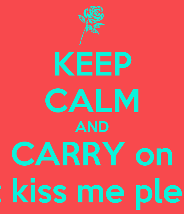 KEEP CALM AND CARRY on just kiss me please