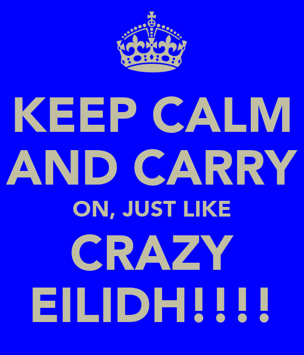 KEEP CALM AND CARRY ON, JUST LIKE CRAZY EILIDH!!!!