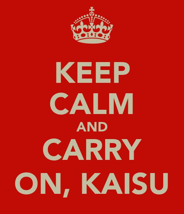 KEEP CALM AND CARRY ON, KAISU