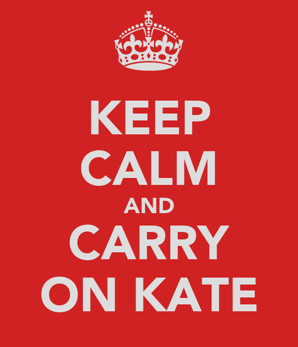 KEEP CALM AND CARRY ON KATE