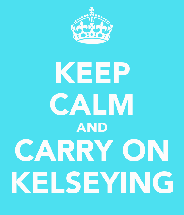 KEEP CALM AND CARRY ON KELSEYING