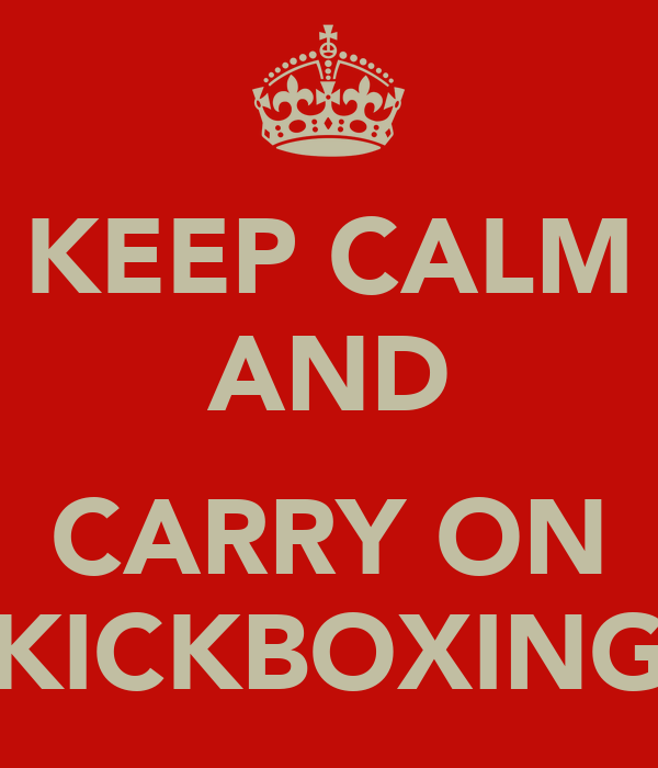 KEEP CALM AND  CARRY ON KICKBOXING