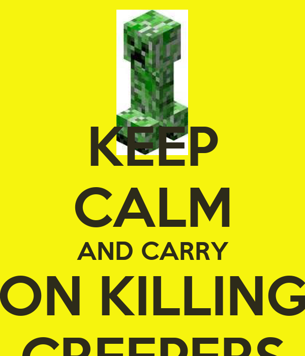 KEEP CALM AND CARRY ON KILLING CREEPERS