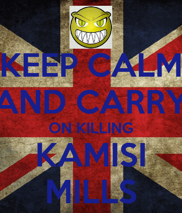 KEEP CALM AND CARRY ON KILLING KAMISI MILLS