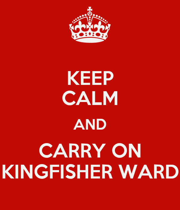 KEEP CALM AND CARRY ON KINGFISHER WARD