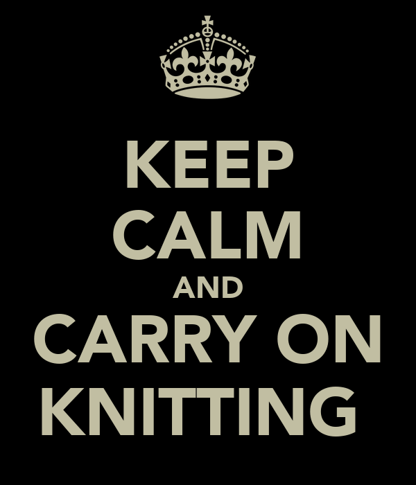 KEEP CALM AND CARRY ON KNITTING