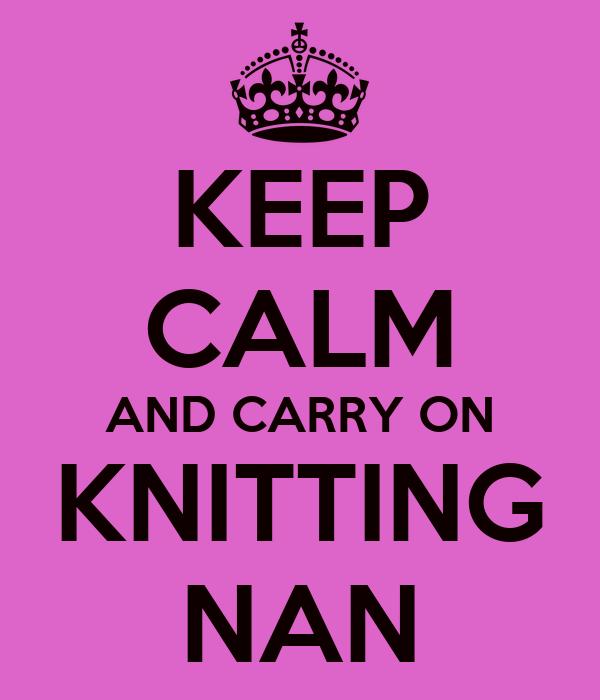 KEEP CALM AND CARRY ON KNITTING NAN