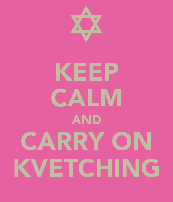KEEP CALM AND CARRY ON KVETCHING