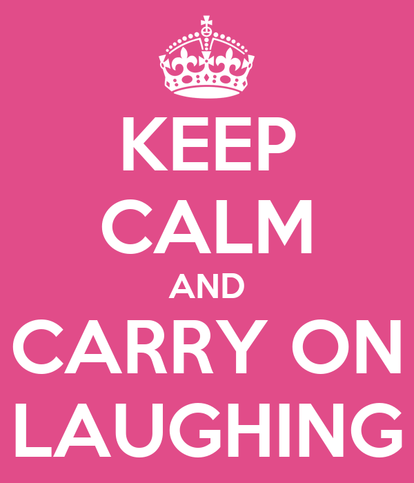 KEEP CALM AND CARRY ON LAUGHING