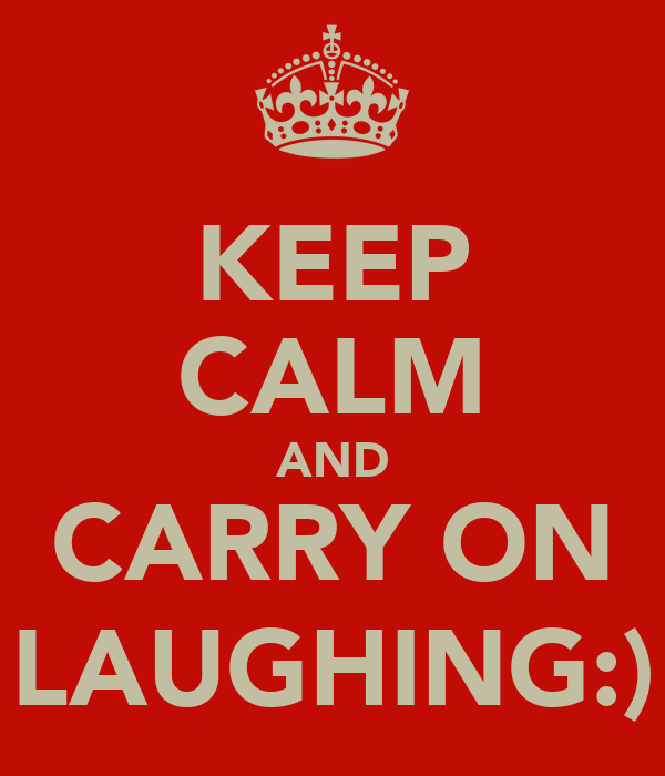KEEP CALM AND CARRY ON LAUGHING:)