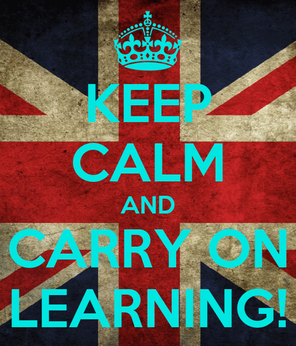KEEP CALM AND CARRY ON LEARNING!
