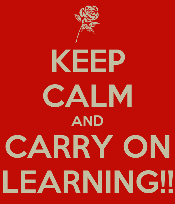 KEEP CALM AND CARRY ON LEARNING!!