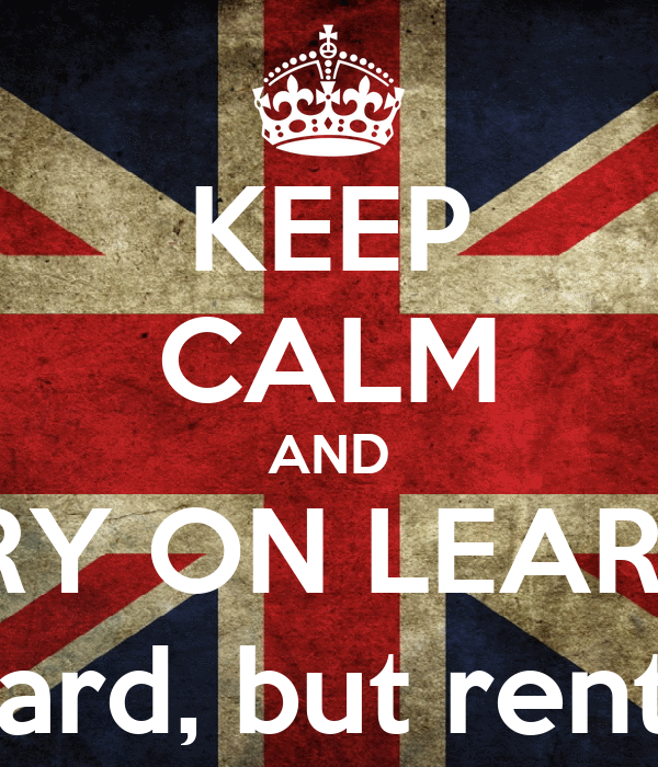 KEEP CALM AND CARRY ON LEARNING it's hard, but rentable