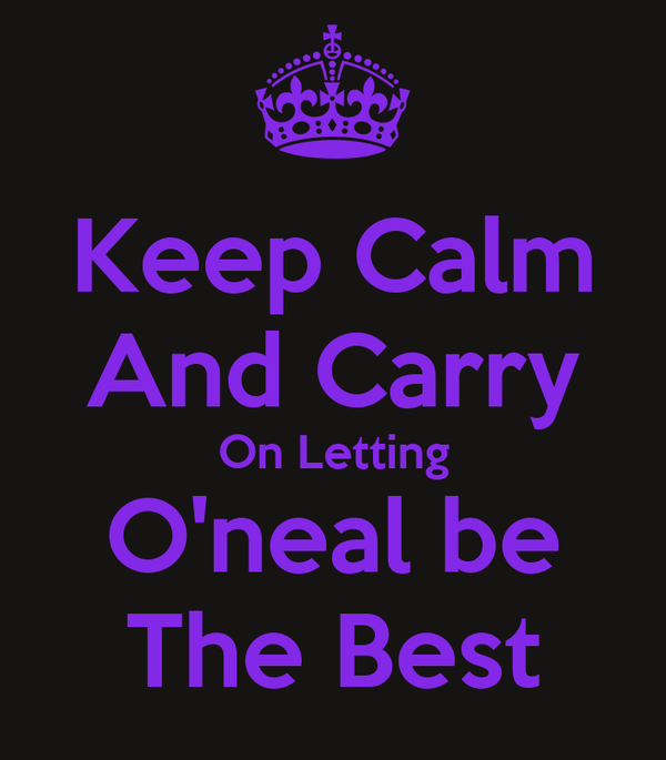 Keep Calm And Carry On Letting O'neal be The Best