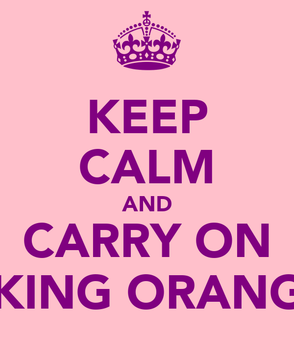 KEEP CALM AND CARRY ON LICKING ORANGES