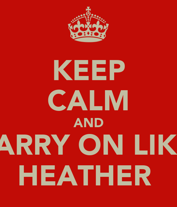 KEEP CALM AND CARRY ON LIKE  HEATHER