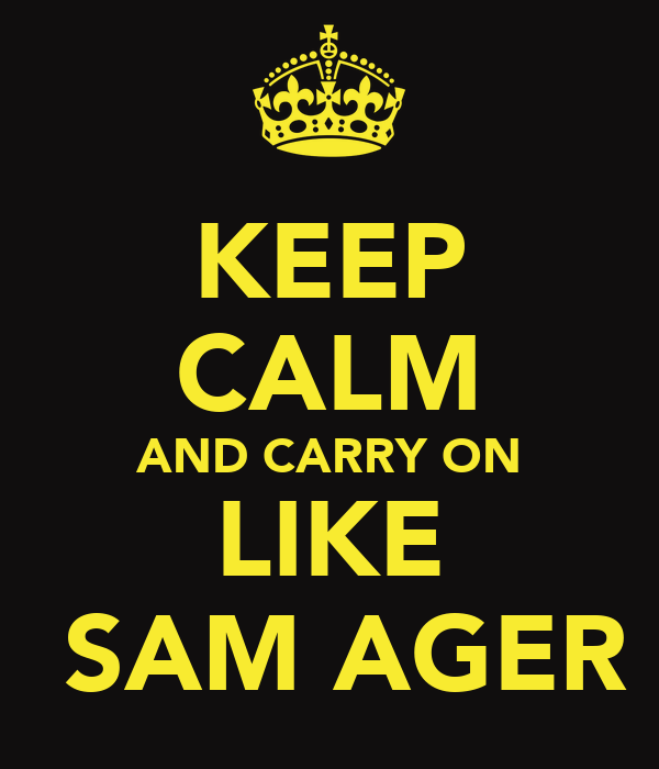 KEEP CALM AND CARRY ON LIKE  SAM AGER