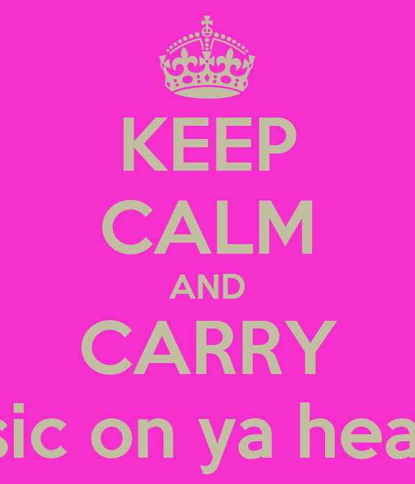 KEEP CALM AND CARRY ON lining to music on ya headfones and sing