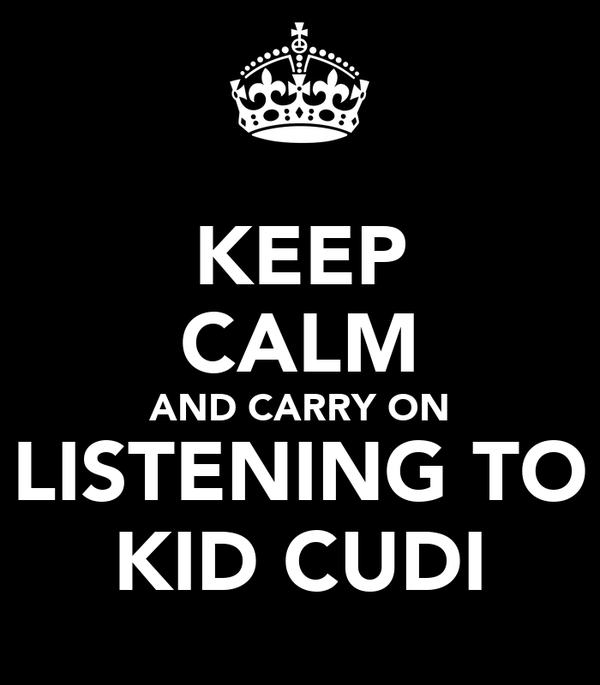 KEEP CALM AND CARRY ON LISTENING TO KID CUDI