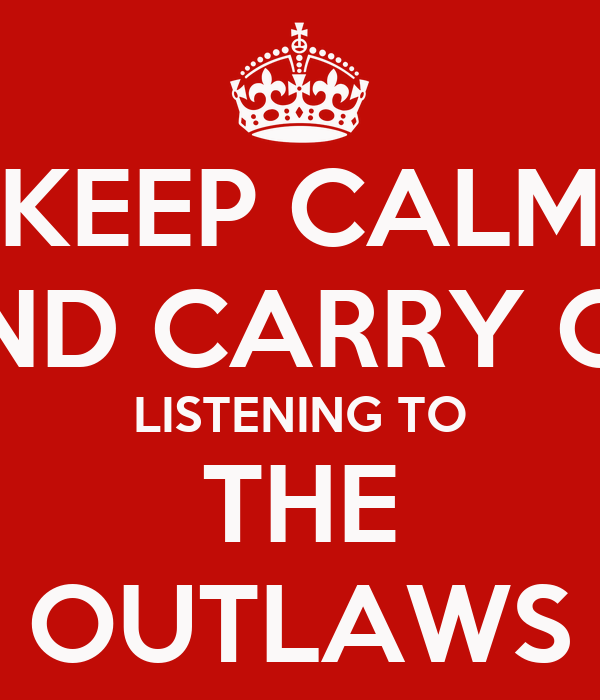 KEEP CALM AND CARRY ON LISTENING TO THE OUTLAWS